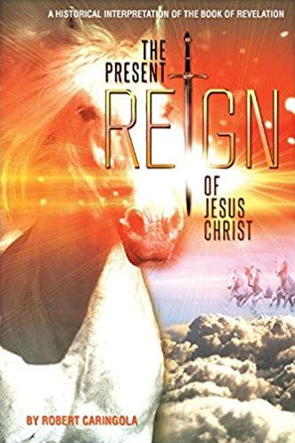 The Present Reign of Jesus Christ - Robert Caringola